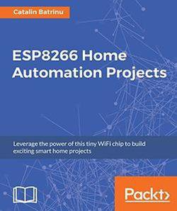 ESP8266 Home Automation Projects: Leverage the power of this tiny WiFi chip to build exciting smart home projects | Catalin Batrinu | Электроника, радиотехника | Скачать бесплатно без смс и регистрации