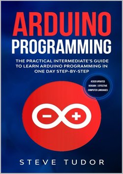 Arduino Programming: The Practical Intermediate's Guide To Learn Arduino Programming In One Day Step-By-Step (#2020 Updated Version | Effective Computer Languages) | Steve Tudor | Программирование | Скачать бесплатно