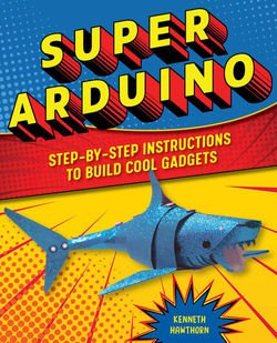 Super Arduino: Step-by-Step Instructions to Build Cool Gadgets | Kenneth Hawthorn | Электроника, радиотехника | Скачать бесплатно