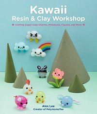 Kawaii Resin and Clay Workshop: Crafting Super-Cute Charms, Miniatures, Figures, and More